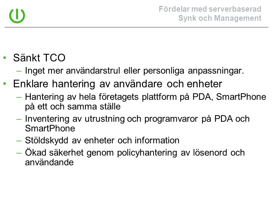 Fördelar med serverbaserad Synk och Management •Sänkt TCO –Inget mer användarstrul eller personliga anpassningar. •Enklare hantering av användare och