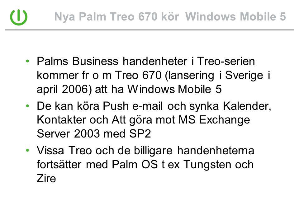 Nya Palm Treo 670 kör Windows Mobile 5 •Palms Business handenheter i Treo-serien kommer fr o m Treo 670 (lansering i Sverige i april 2006) att ha Windows Mobile 5 •De kan köra Push e-mail och synka Kalender, Kontakter och Att göra mot MS Exchange Server 2003 med SP2 •Vissa Treo och de billigare handenheterna fortsätter med Palm OS t ex Tungsten och Zire