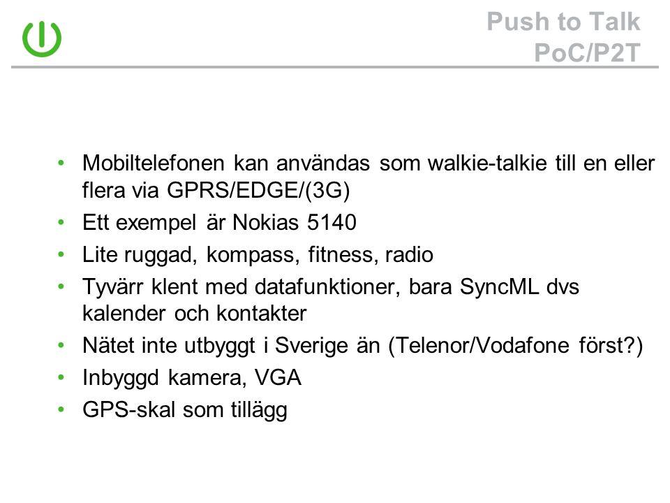 Push to Talk PoC/P2T •Mobiltelefonen kan användas som walkie-talkie till en eller flera via GPRS/EDGE/(3G) •Ett exempel är Nokias 5140 •Lite ruggad, kompass, fitness, radio •Tyvärr klent med datafunktioner, bara SyncML dvs kalender och kontakter •Nätet inte utbyggt i Sverige än (Telenor/Vodafone först?) •Inbyggd kamera, VGA •GPS-skal som tillägg