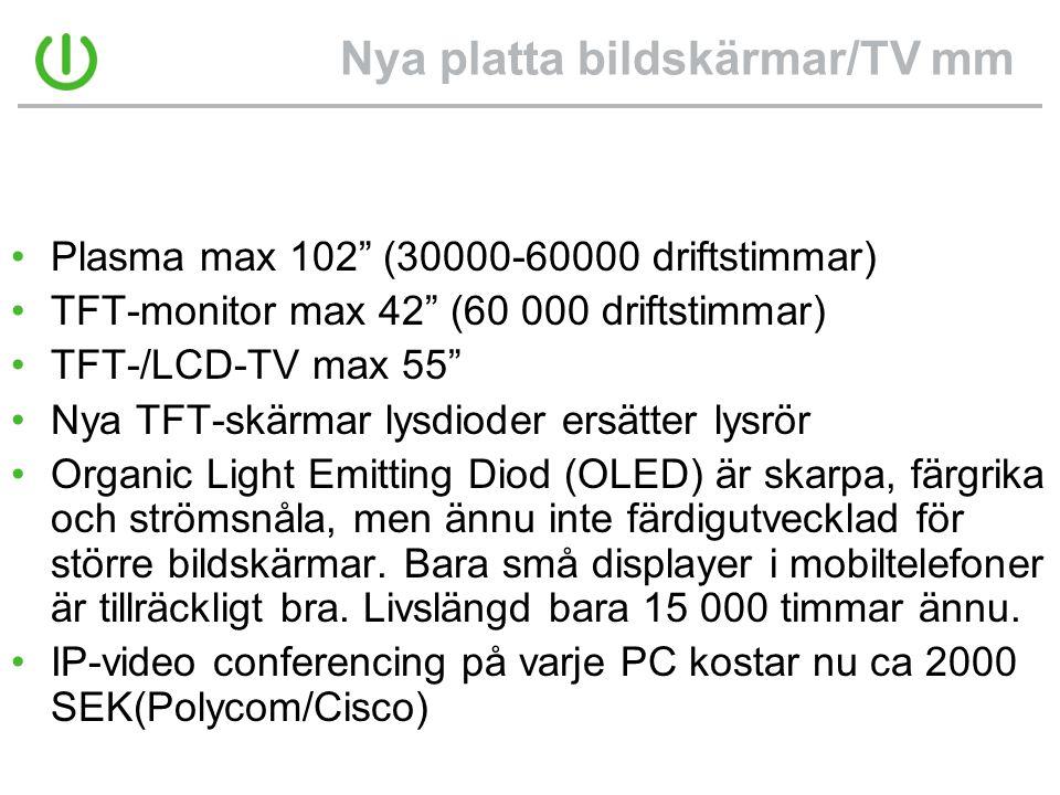 Nya platta bildskärmar/TV mm •Plasma max 102 (30000-60000 driftstimmar) •TFT-monitor max 42 (60 000 driftstimmar) •TFT-/LCD-TV max 55 •Nya TFT-skärmar lysdioder ersätter lysrör •Organic Light Emitting Diod (OLED) är skarpa, färgrika och strömsnåla, men ännu inte färdigutvecklad för större bildskärmar.