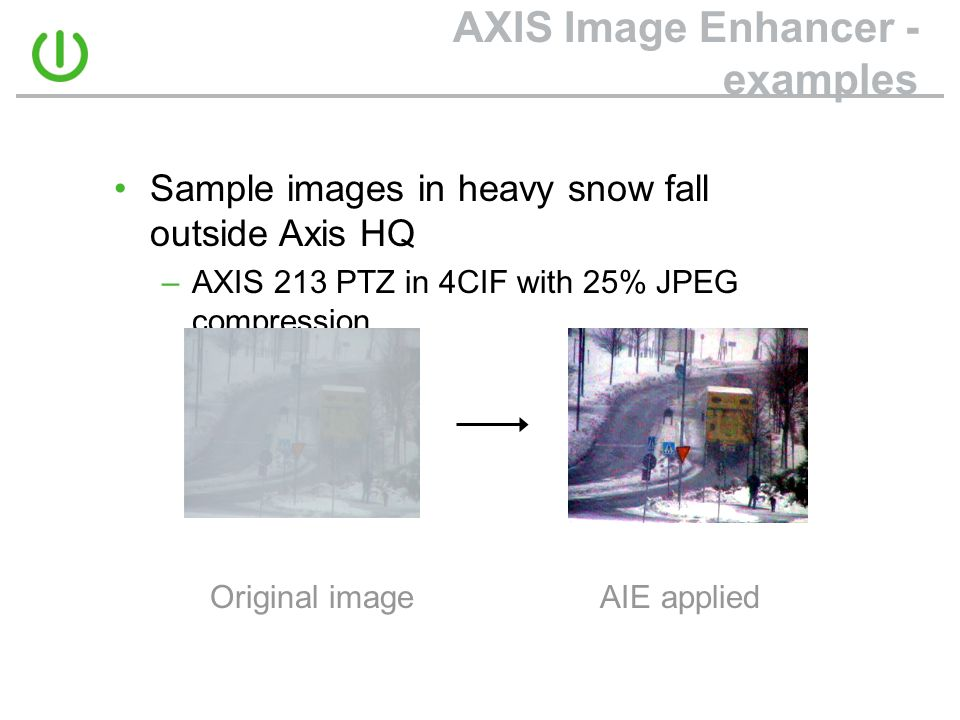 AXIS Image Enhancer - examples Original image AIE applied •Sample images in heavy snow fall outside Axis HQ –AXIS 213 PTZ in 4CIF with 25% JPEG compression
