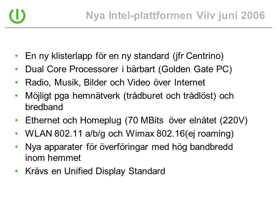 Nya Intel-plattformen Viiv juni 2006 •En ny klisterlapp för en ny standard (jfr Centrino) •Dual Core Processorer i bärbart (Golden Gate PC) •Radio, Musik, Bilder och Video över Internet •Möjligt pga hemnätverk (trådburet och trådlöst) och bredband •Ethernet och Homeplug (70 MBits över elnätet (220V) •WLAN 802.11 a/b/g och Wimax 802.16(ej roaming) •Nya apparater för överföringar med hög bandbredd inom hemmet •Krävs en Unified Display Standard