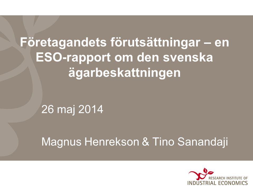 Företagandets förutsättningar – en ESO-rapport om den svenska ägarbeskattningen 26 maj 2014 Magnus Henrekson & Tino Sanandaji