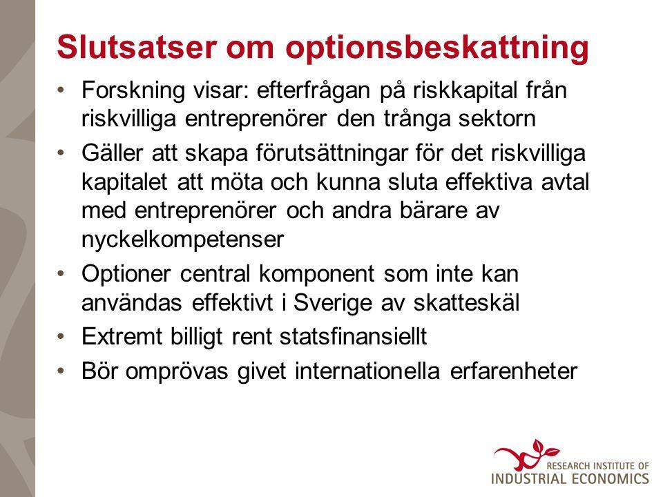 Slutsatser om optionsbeskattning •Forskning visar: efterfrågan på riskkapital från riskvilliga entreprenörer den trånga sektorn •Gäller att skapa förutsättningar för det riskvilliga kapitalet att möta och kunna sluta effektiva avtal med entreprenörer och andra bärare av nyckelkompetenser •Optioner central komponent som inte kan användas effektivt i Sverige av skatteskäl •Extremt billigt rent statsfinansiellt •Bör omprövas givet internationella erfarenheter
