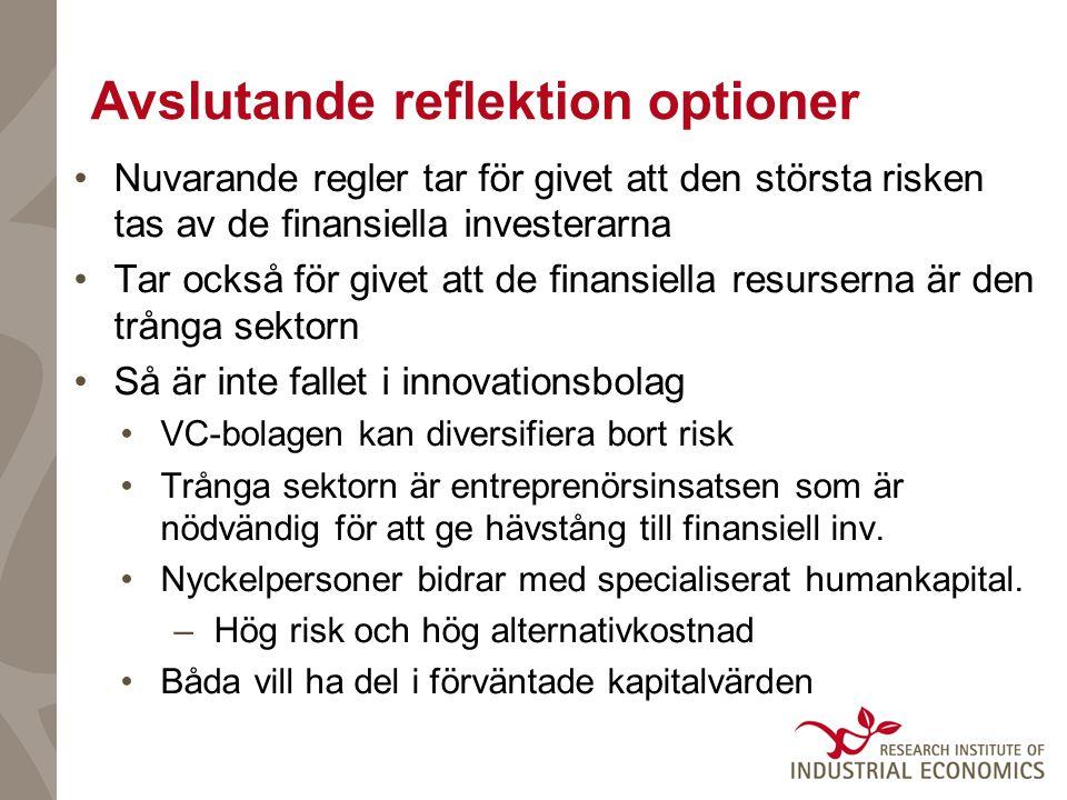 Avslutande reflektion optioner •Nuvarande regler tar för givet att den största risken tas av de finansiella investerarna •Tar också för givet att de finansiella resurserna är den trånga sektorn •Så är inte fallet i innovationsbolag •VC-bolagen kan diversifiera bort risk •Trånga sektorn är entreprenörsinsatsen som är nödvändig för att ge hävstång till finansiell inv.