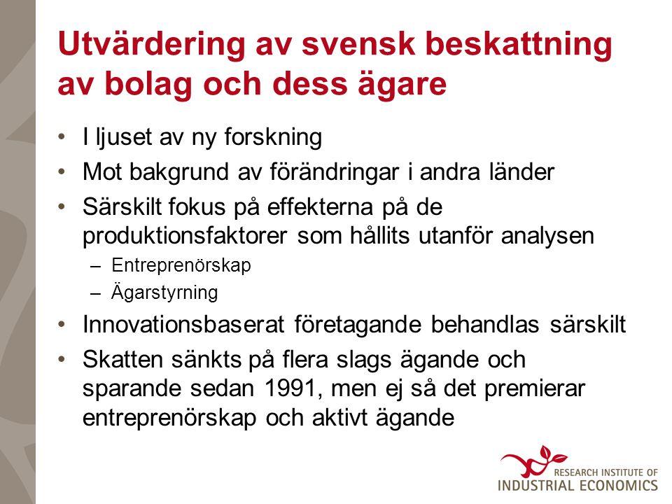 Utvärdering av svensk beskattning av bolag och dess ägare •I ljuset av ny forskning •Mot bakgrund av förändringar i andra länder •Särskilt fokus på effekterna på de produktionsfaktorer som hållits utanför analysen –Entreprenörskap –Ägarstyrning •Innovationsbaserat företagande behandlas särskilt •Skatten sänkts på flera slags ägande och sparande sedan 1991, men ej så det premierar entreprenörskap och aktivt ägande