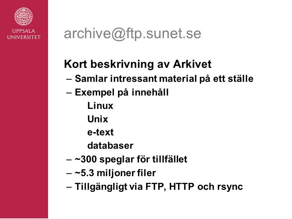 archive@ftp.sunet.se Kort beskrivning av Arkivet –Samlar intressant material på ett ställe –Exempel på innehåll Linux Unix e-text databaser –~300 speglar för tillfället –~5.3 miljoner filer –Tillgängligt via FTP, HTTP och rsync