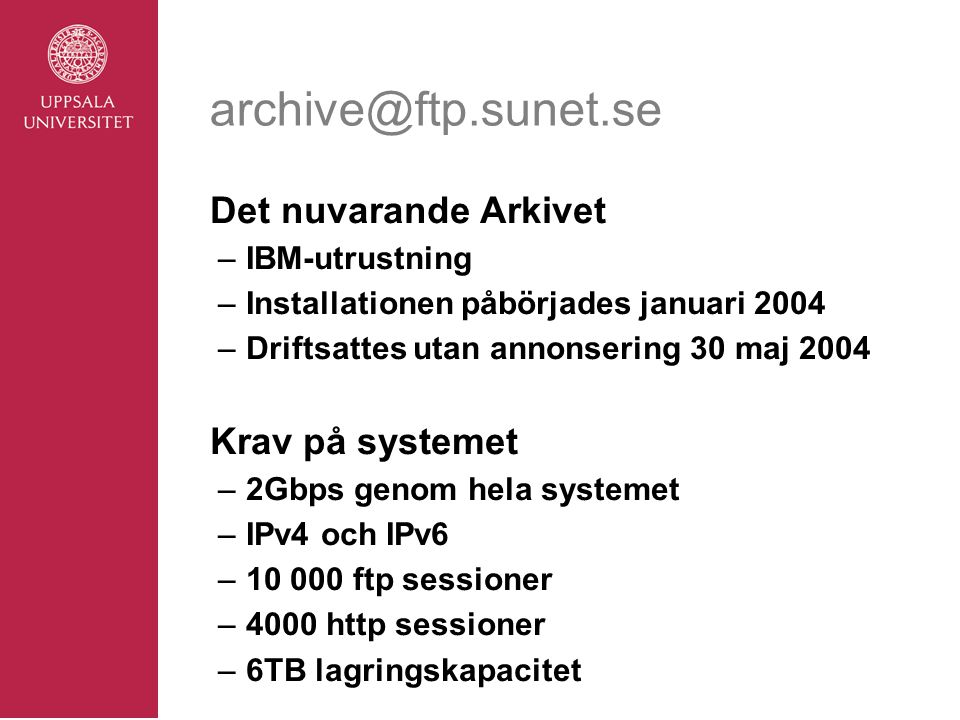 archive@ftp.sunet.se Det nuvarande Arkivet –IBM-utrustning –Installationen påbörjades januari 2004 –Driftsattes utan annonsering 30 maj 2004 Krav på systemet –2Gbps genom hela systemet –IPv4 och IPv6 –10 000 ftp sessioner –4000 http sessioner –6TB lagringskapacitet