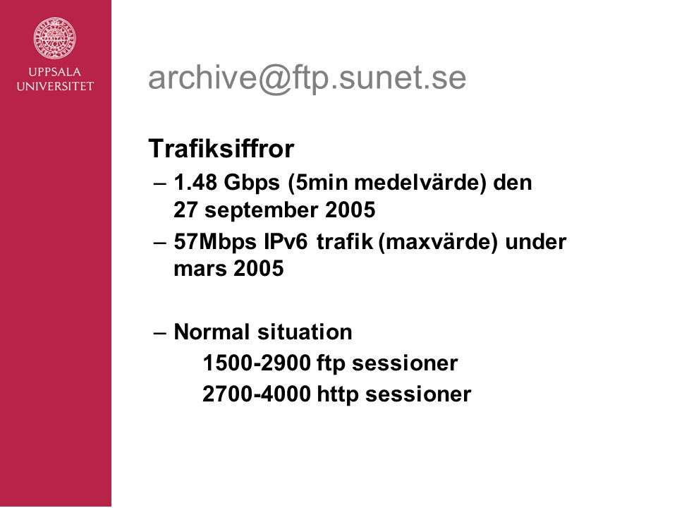 archive@ftp.sunet.se Trafiksiffror –1.48 Gbps (5min medelvärde) den 27 september 2005 –57Mbps IPv6 trafik (maxvärde) under mars 2005 –Normal situation