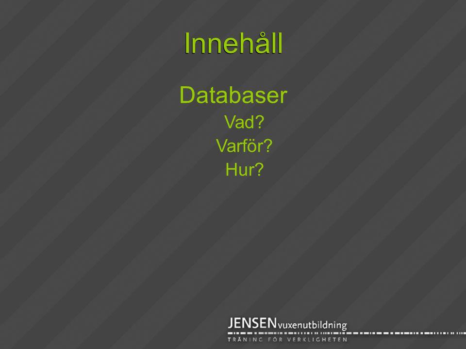 Innehåll Databaser Vad? Varför? Hur?