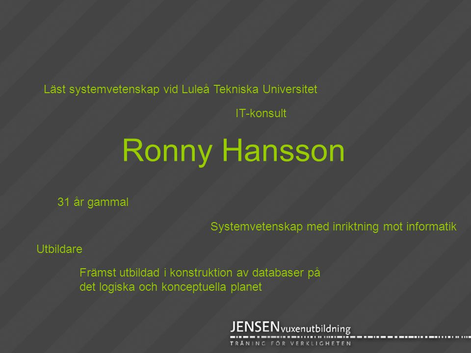 Ronny Hansson Läst systemvetenskap vid Luleå Tekniska Universitet 31 år gammal Systemvetenskap med inriktning mot informatik Främst utbildad i konstru