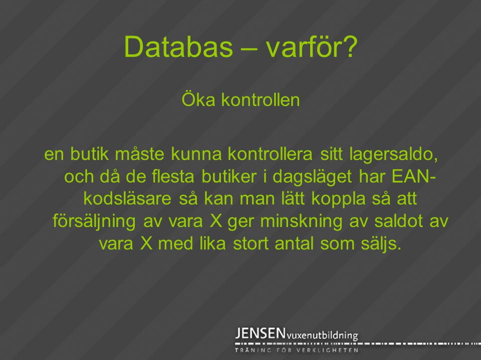 Databas – varför? Öka kontrollen en butik måste kunna kontrollera sitt lagersaldo, och då de flesta butiker i dagsläget har EAN- kodsläsare så kan man