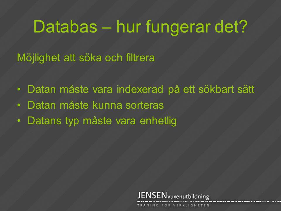 Databas – hur fungerar det? Möjlighet att söka och filtrera •Datan måste vara indexerad på ett sökbart sätt •Datan måste kunna sorteras •Datans typ må