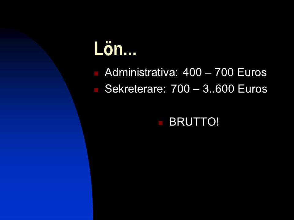 Lön...  Administrativa: 400 – 700 Euros  Sekreterare: 700 – 3..600 Euros  BRUTTO!