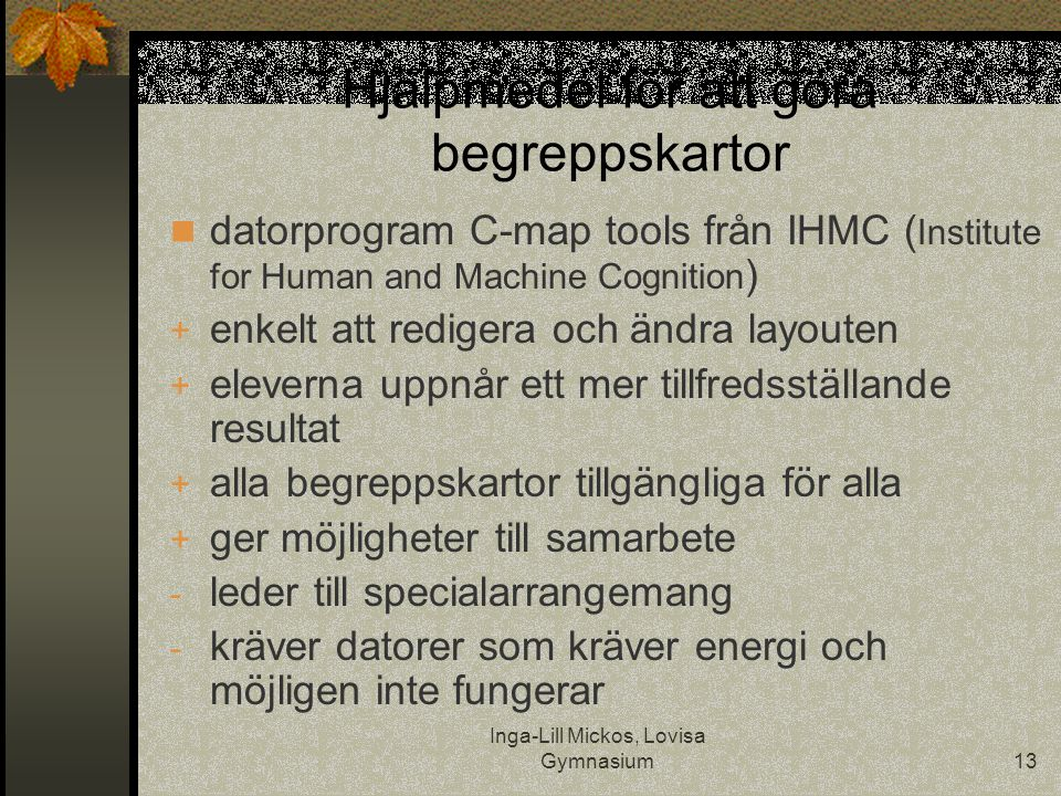 Inga-Lill Mickos, Lovisa Gymnasium13 Hjälpmedel för att göra begreppskartor  datorprogram C-map tools från IHMC ( Institute for Human and Machine Cognition ) + enkelt att redigera och ändra layouten + eleverna uppnår ett mer tillfredsställande resultat + alla begreppskartor tillgängliga för alla + ger möjligheter till samarbete - leder till specialarrangemang - kräver datorer som kräver energi och möjligen inte fungerar