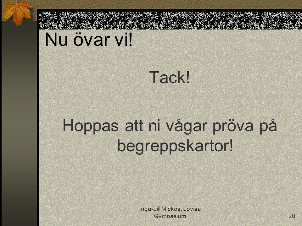 Inga-Lill Mickos, Lovisa Gymnasium20 Nu övar vi! Tack! Hoppas att ni vågar pröva på begreppskartor!