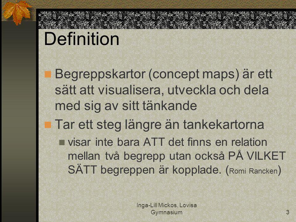 Inga-Lill Mickos, Lovisa Gymnasium3 Definition  Begreppskartor (concept maps) är ett sätt att visualisera, utveckla och dela med sig av sitt tänkande  Tar ett steg längre än tankekartorna  visar inte bara ATT det finns en relation mellan två begrepp utan också PÅ VILKET SÄTT begreppen är kopplade.
