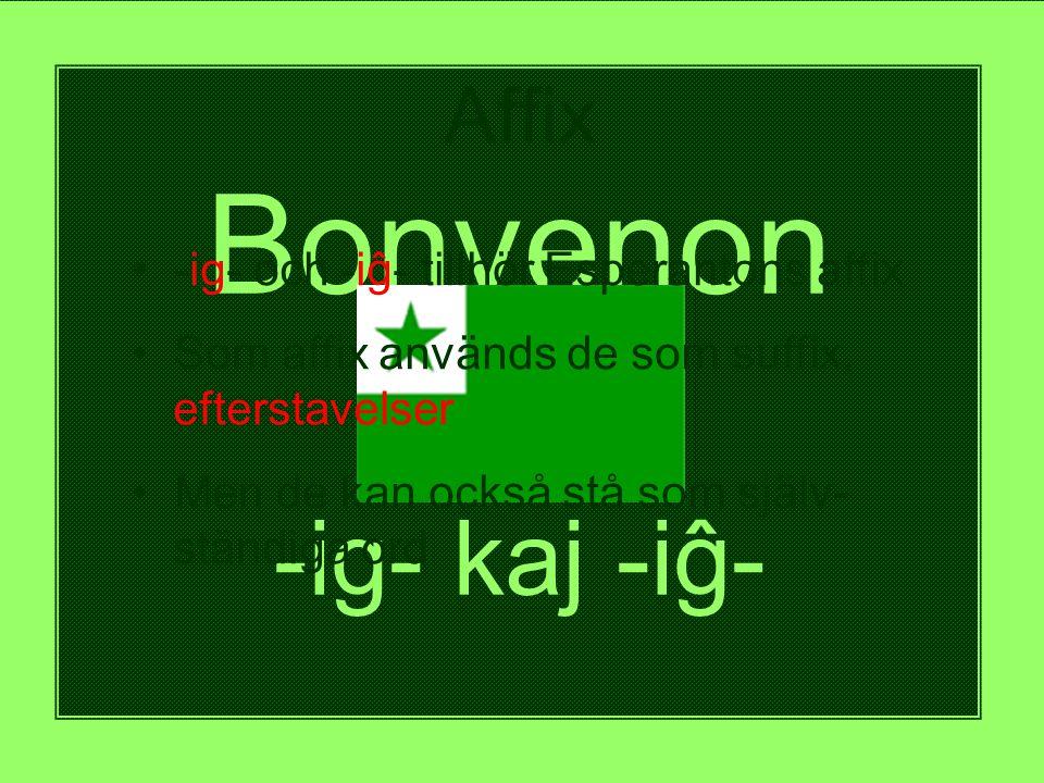 Bonvenon al -ig- kaj -iĝ- Affix • -ig- och -iĝ- tillhör Esperantons affix • Som affix används de som suffix, efterstavelser • Men de kan också stå som själv- ständiga ord