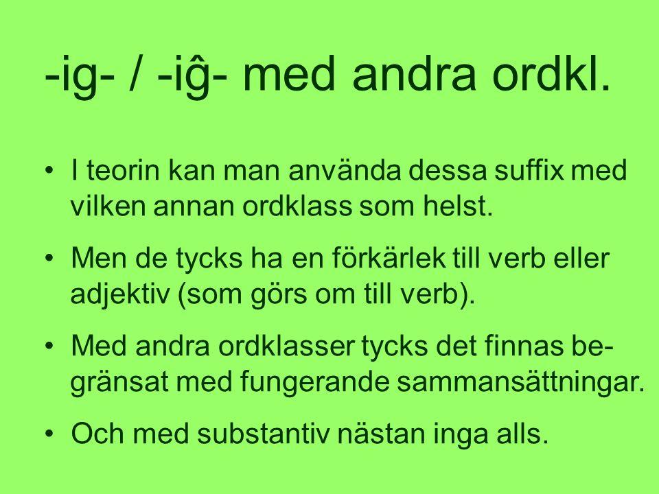 • I teorin kan man använda dessa suffix med vilken annan ordklass som helst.