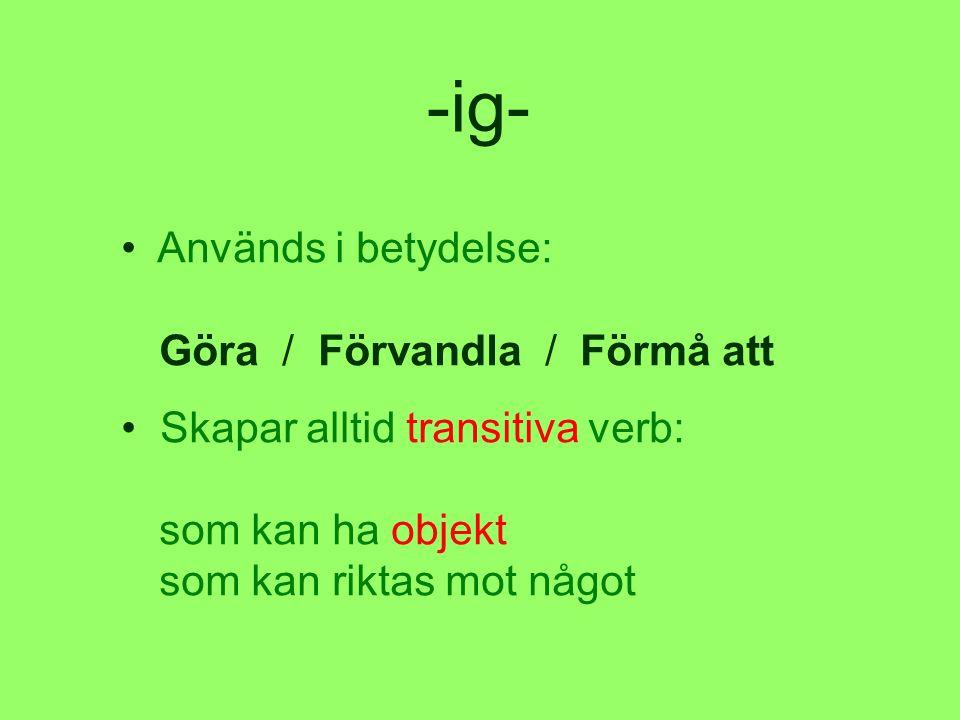 -ig- • Används i betydelse: Göra / Förvandla / Förmå att • Skapar alltid transitiva verb: som kan ha objekt som kan riktas mot något