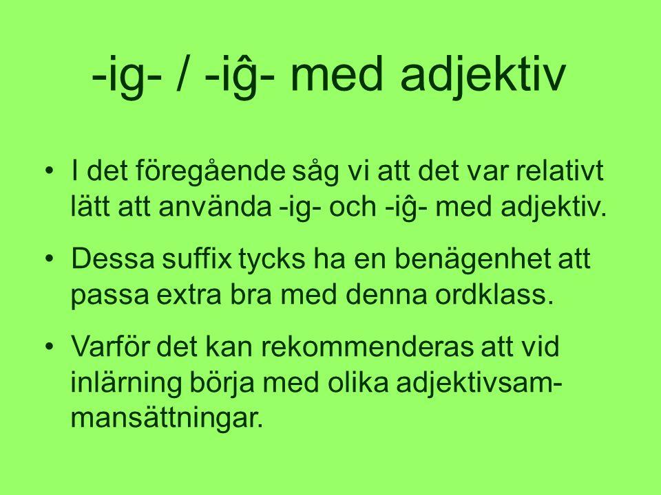-ig- / -iĝ- med adjektiv • I det föregående såg vi att det var relativt lätt att använda -ig- och -iĝ- med adjektiv.