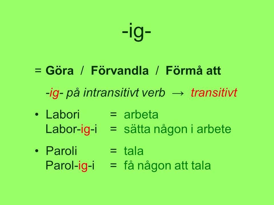 -ig- =Göra / Förvandla / Förmå att -ig- på intransitivt verb → transitivt • Labori= arbeta Labor-ig-i= sätta någon i arbete • Paroli= tala Parol-ig-i= få någon att tala