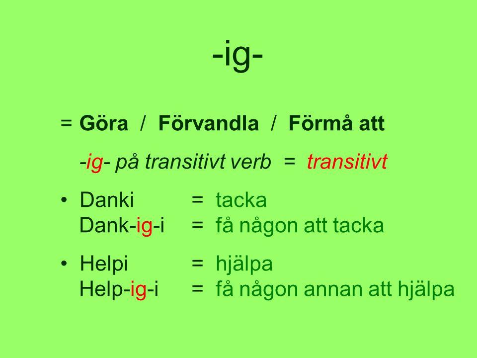 -ig- =Göra / Förvandla / Förmå att -ig- på transitivt verb = transitivt • Danki= tacka Dank-ig-i= få någon att tacka • Helpi= hjälpa Help-ig-i= få någon annan att hjälpa