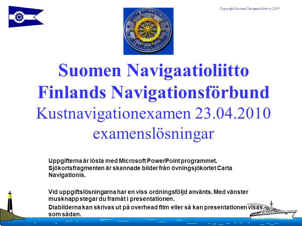 Copyright Suomen Navigaatioliitto ry 2009 Suomen Navigaatioliitto Finlands Navigationsförbund Kustnavigationexamen 23.04.2010 examenslösningar Uppgift