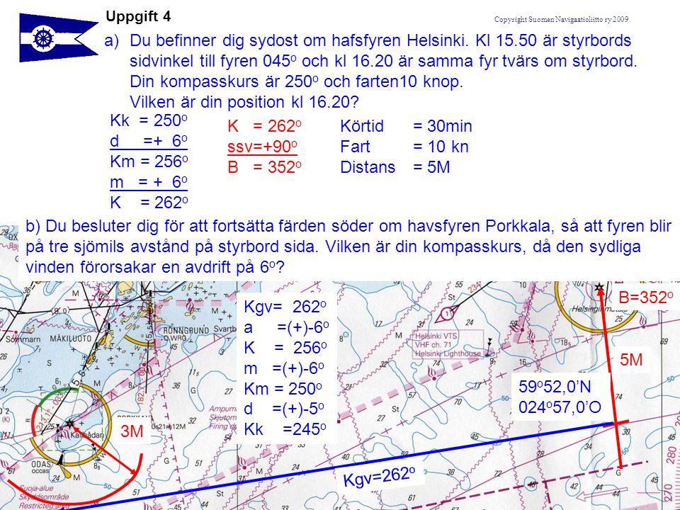 Copyright Suomen Navigaatioliitto ry 2009 Uppgift 4 a)Du befinner dig sydost om hafsfyren Helsinki. Kl 15.50 är styrbords sidvinkel till fyren 045 o o