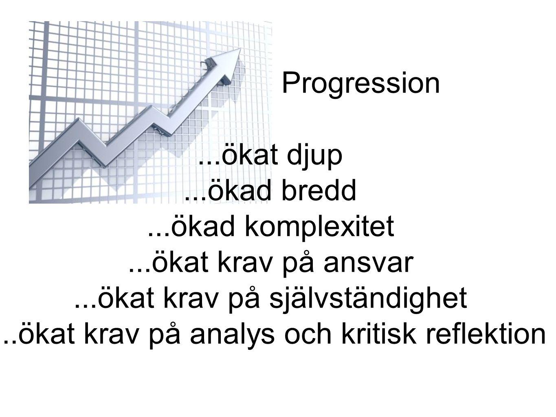 Progression...ökat djup...ökad bredd...ökad komplexitet...ökat krav på ansvar...ökat krav på självständighet...ökat krav på analys och kritisk reflekt