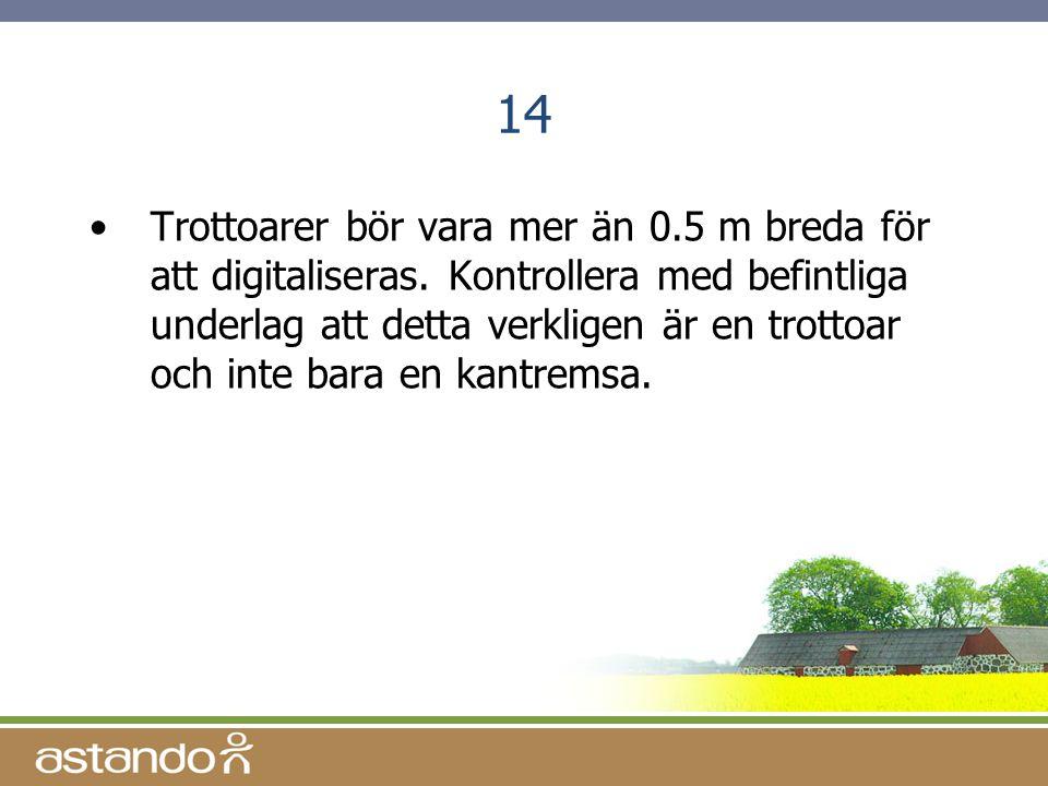14 •Trottoarer bör vara mer än 0.5 m breda för att digitaliseras. Kontrollera med befintliga underlag att detta verkligen är en trottoar och inte bara