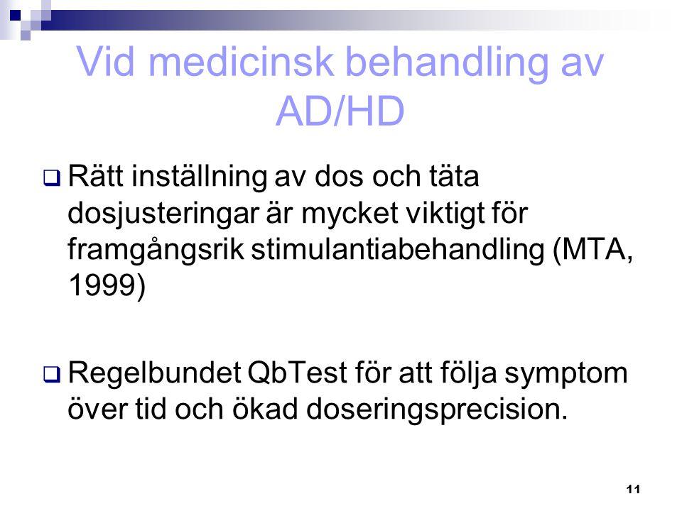 11 Vid medicinsk behandling av AD/HD  Rätt inställning av dos och täta dosjusteringar är mycket viktigt för framgångsrik stimulantiabehandling (MTA,