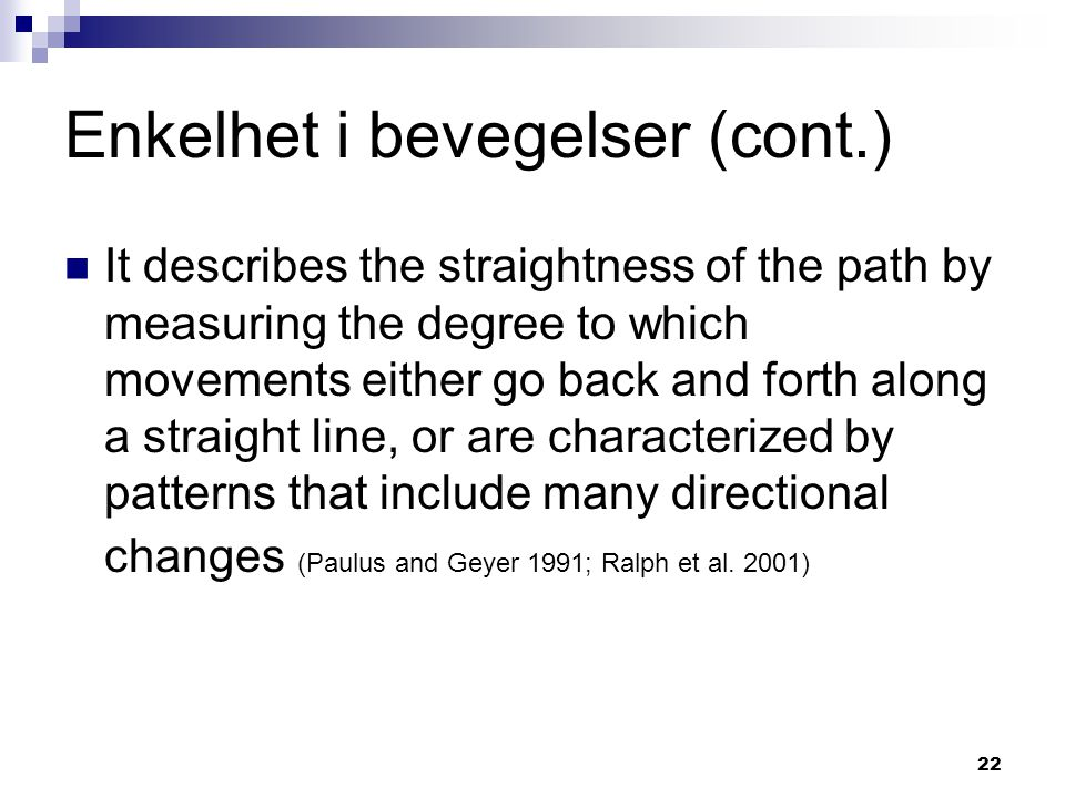 22 Enkelhet i bevegelser (cont.)  It describes the straightness of the path by measuring the degree to which movements either go back and forth along