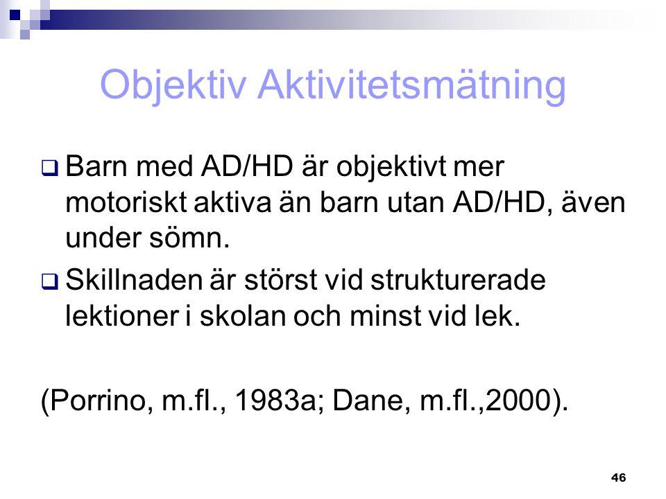 46 Objektiv Aktivitetsmätning  Barn med AD/HD är objektivt mer motoriskt aktiva än barn utan AD/HD, även under sömn.  Skillnaden är störst vid struk
