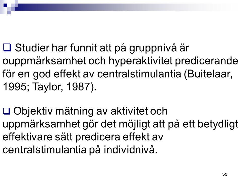 59  Studier har funnit att på gruppnivå är ouppmärksamhet och hyperaktivitet predicerande för en god effekt av centralstimulantia (Buitelaar, 1995; T
