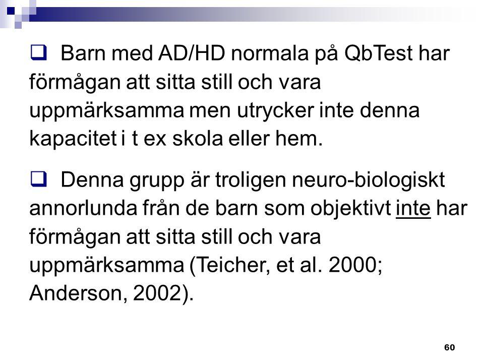 60  Barn med AD/HD normala på QbTest har förmågan att sitta still och vara uppmärksamma men utrycker inte denna kapacitet i t ex skola eller hem.  D