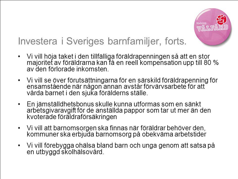 Investera i Sveriges barnfamiljer, forts. •Vi vill höja taket i den tillfälliga föräldrapenningen så att en stor majoritet av föräldrarna kan få en re