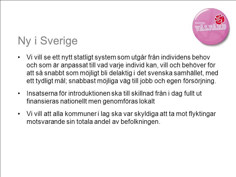 Ny i Sverige •Vi vill se ett nytt statligt system som utgår från individens behov och som är anpassat till vad varje individ kan, vill och behöver för att så snabbt som möjligt bli delaktig i det svenska samhället, med ett tydligt mål; snabbast möjliga väg till jobb och egen försörjning.