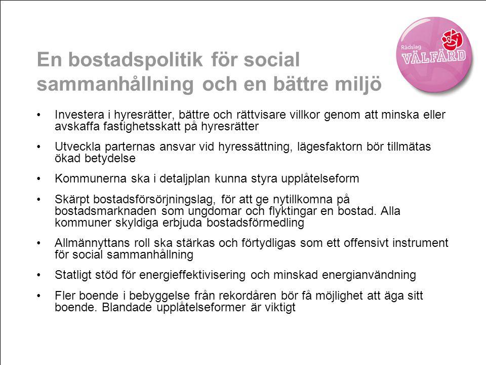 En bostadspolitik för social sammanhållning och en bättre miljö •Investera i hyresrätter, bättre och rättvisare villkor genom att minska eller avskaffa fastighetsskatt på hyresrätter •Utveckla parternas ansvar vid hyressättning, lägesfaktorn bör tillmätas ökad betydelse •Kommunerna ska i detaljplan kunna styra upplåtelseform •Skärpt bostadsförsörjningslag, för att ge nytillkomna på bostadsmarknaden som ungdomar och flyktingar en bostad.