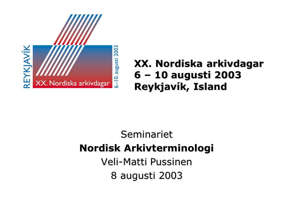 XX. Nordiska arkivdagar 6 – 10 augusti 2003 Reykjavík, Island Seminariet Nordisk Arkivterminologi Veli-Matti Pussinen 8 augusti 2003
