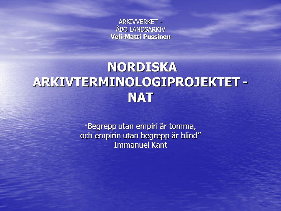 ARKIVVERKET - ÅBO LANDSARKIV Veli-Matti Pussinen NORDISKA ARKIVTERMINOLOGIPROJEKTET - NAT Begrepp utan empiri är tomma, och empirin utan begrepp är blind Immanuel Kant