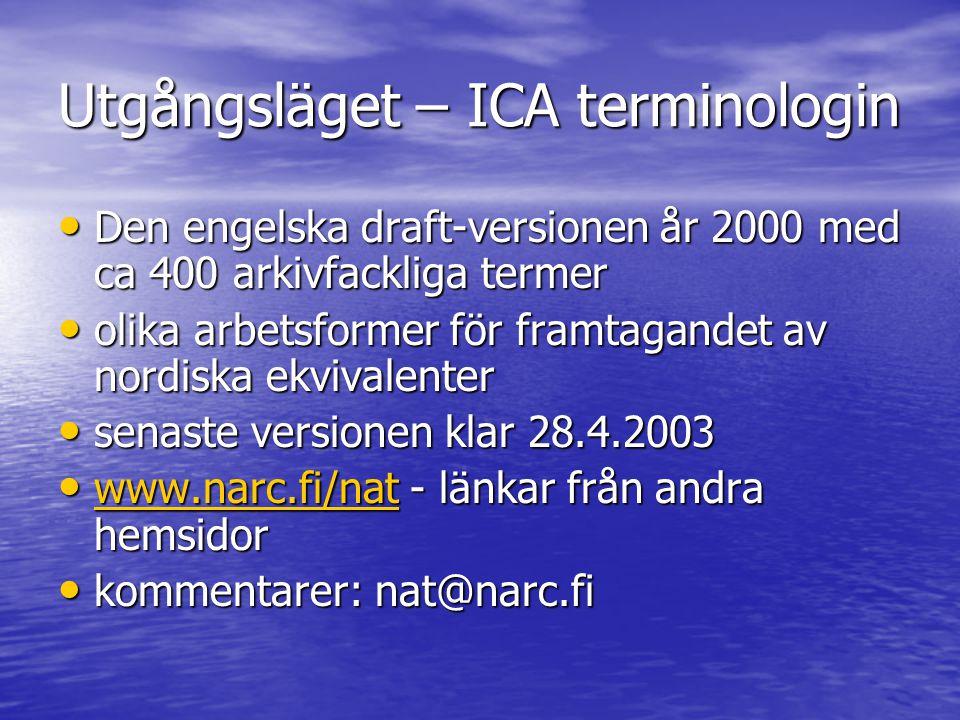 Utgångsläget – ICA terminologin • Den engelska draft-versionen år 2000 med ca 400 arkivfackliga termer • olika arbetsformer för framtagandet av nordiska ekvivalenter • senaste versionen klar 28.4.2003 • www.narc.fi/nat - länkar från andra hemsidor www.narc.fi/nat • kommentarer: nat@narc.fi