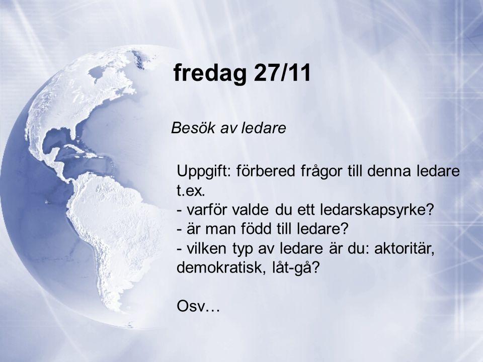 fredag 27/11 Besök av ledare Uppgift: förbered frågor till denna ledare t.ex. - varför valde du ett ledarskapsyrke? - är man född till ledare? - vilke
