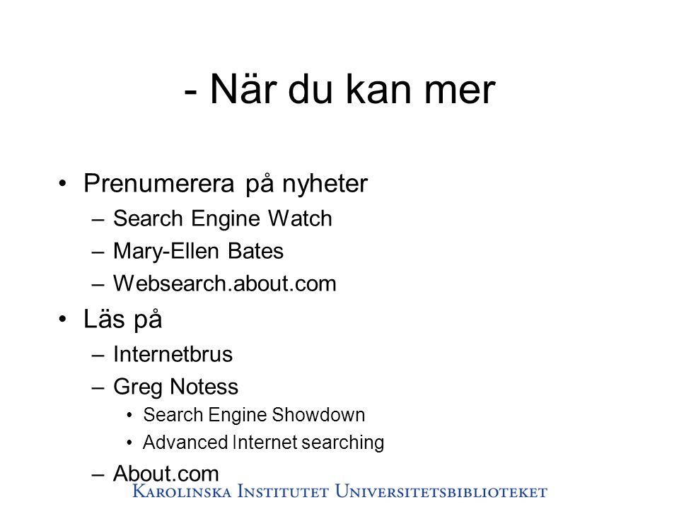 - När du kan mer •Prenumerera på nyheter –Search Engine Watch –Mary-Ellen Bates –Websearch.about.com •Läs på –Internetbrus –Greg Notess •Search Engine
