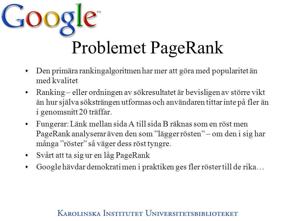 Problemet PageRank •Den primära rankingalgoritmen har mer att göra med popularitet än med kvalitet •Ranking – eller ordningen av sökresultatet är bevisligen av större vikt än hur själva söksträngen utformas och användaren tittar inte på fler än i genomsnitt 20 träffar.