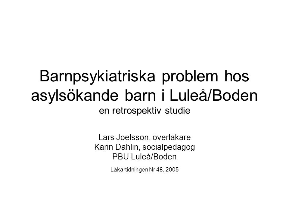 Barnpsykiatriska problem hos asylsökande barn i Luleå/Boden en retrospektiv studie Lars Joelsson, överläkare Karin Dahlin, socialpedagog PBU Luleå/Bod