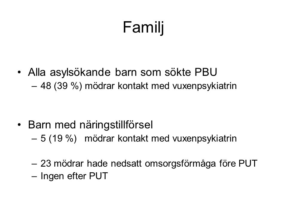 Familj •Alla asylsökande barn som sökte PBU –48 (39 %) mödrar kontakt med vuxenpsykiatrin •Barn med näringstillförsel –5 (19 %) mödrar kontakt med vux