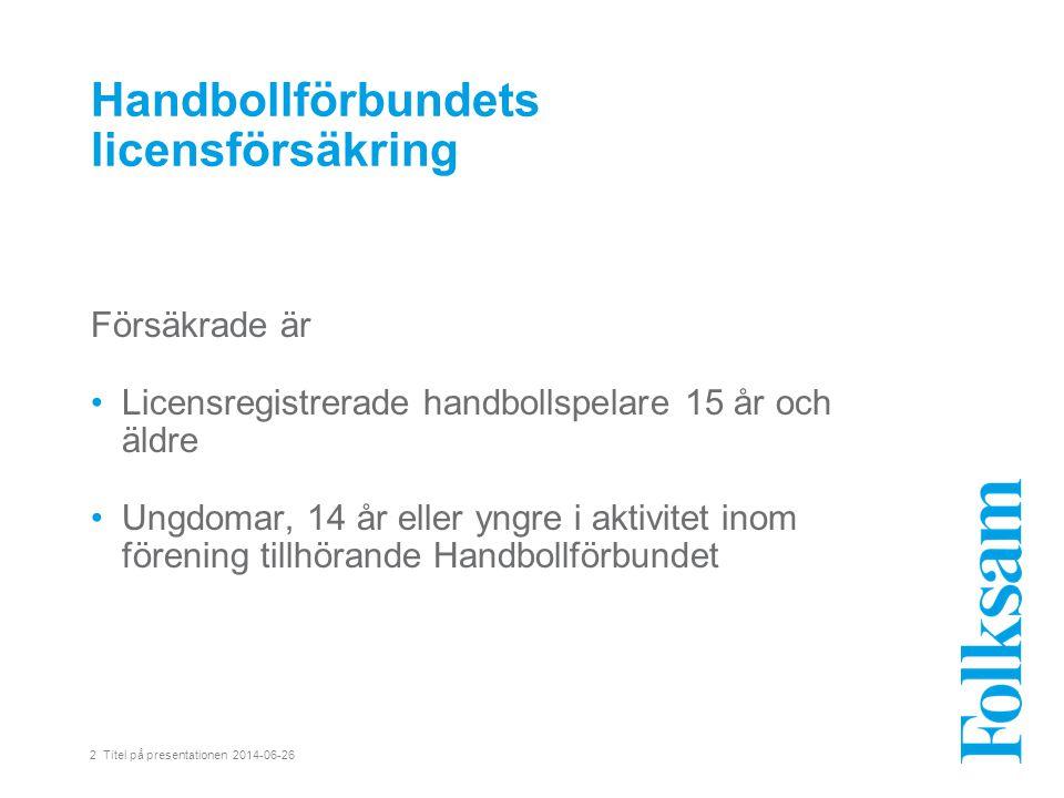 2 Titel på presentationen 2014-06-26 Handbollförbundets licensförsäkring Försäkrade är •Licensregistrerade handbollspelare 15 år och äldre •Ungdomar, 14 år eller yngre i aktivitet inom förening tillhörande Handbollförbundet