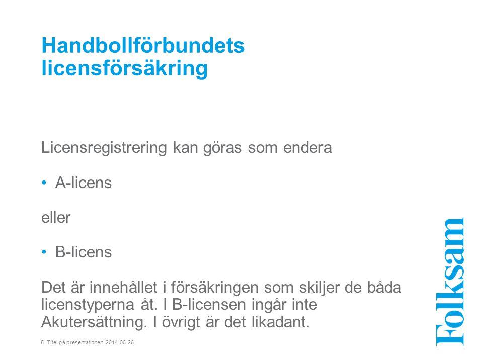 5 Titel på presentationen 2014-06-26 Handbollförbundets licensförsäkring Licensregistrering kan göras som endera •A-licens eller •B-licens Det är innehållet i försäkringen som skiljer de båda licenstyperna åt.