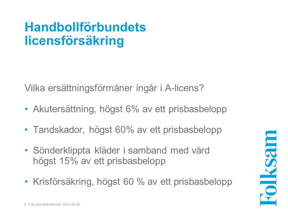6 Titel på presentationen 2014-06-26 Handbollförbundets licensförsäkring Vilka ersättningsförmåner ingår i A-licens.